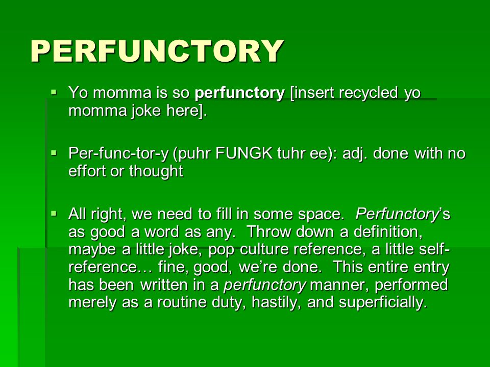 PERFUNCTORY Yo momma is so perfunctory [insert recycled yo momma joke here].